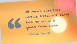 All men's miseries derive from not being able to sit in a quiet room alone