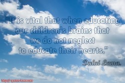 Dalai Lama.It is vital that when educating our children's brains that we do not neglect to educate their hearts