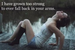 I have grown too strong to ever fall back in your arms