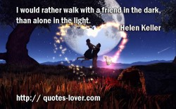 I would rather walk with a friend in the dark  than alone in the light