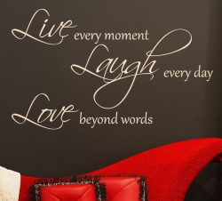 Live every moment. Laugh every day. Love beyond words