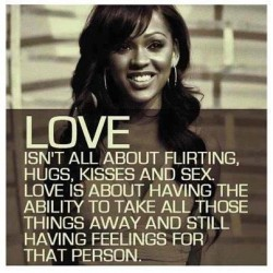 Love isn't all about flirting, hugs, kisses and sex. Love is about having the ability to take all those things away and still having feelings for that person