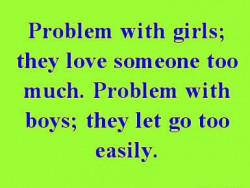 Problems with girls they love someone too much Problem with boys they let go too easily