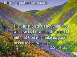 The Christian does not think God will love us because we are good  but that God will make us good because He loves us