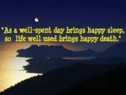 As a well spent day brings happy sleep, so life well used brings happy death