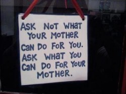 Ask not what your mother can do for you. Ask what you can do for your mother