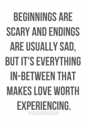 Beginnings are scary and endings are usually sad, but it's everything in-between that makes love worth experiencing