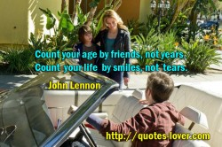 Count your age by friends not years. Count your life by smiles not tears.