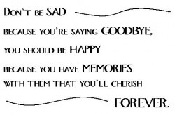 Don't be sad because you're saying goodbye, you should be happy because you have memories with them that you'll cherish forever