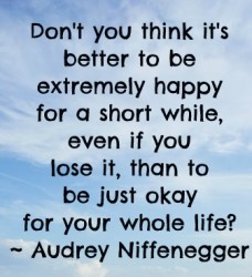 Don't you think it's better to be extremely happy for a short while, even if you lose it, than to be just okay for whole life
