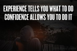 Experience tells you what to do, confidence allows you to do it