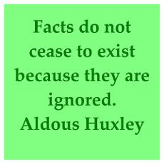 Facts do not cease to exist because they are ignored