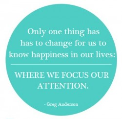 Greg Anderson quote Only one thing has to change for us to know happiness in our lives Where we focus our attention