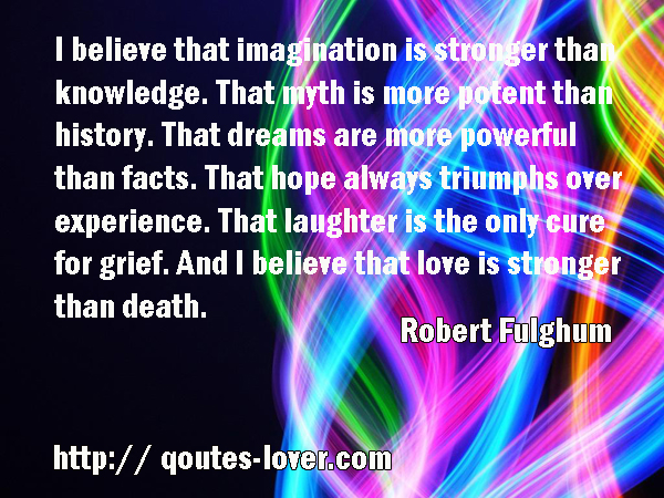 i believe that imagination is stronger than knowledge
