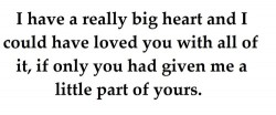 I have a really big heart and I could have loved you with all of it, if only you had given me a little part of yours