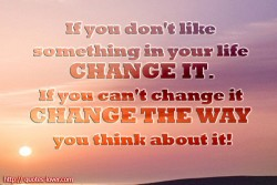 If you don't like something in your life change it. If you can't change it change the way you think about it!