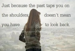 Just because the past taps you on the shoulders doesn't mean you have to look back