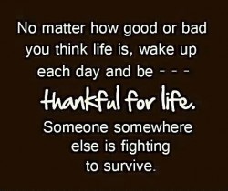 No matter how good or bad you think life is, wake up each day and be thankful for life. Someone somewhere else is fighting to survive