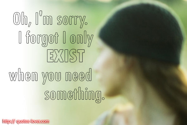 Oh i m sorry i forgot i only exist when you need something