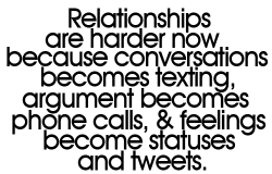 Relationships are harder now because conversations becomes texting, argument becomes phone calls and feelings become statuses and tweets