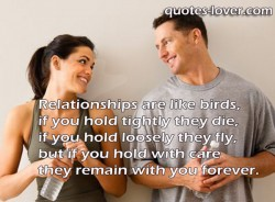 Relationships are like birds, if you hold tightly they die, if you hold loosely they fly, but if you hold with care they remain with you forever