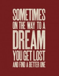 Sometimes on the way to a dream yo uget lost and find a better one