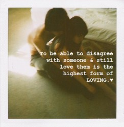 To be able to disagree with someone and still love them is the highest form of loving