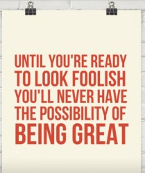 Until you're ready to look foolish you'll never have the possibility of being great