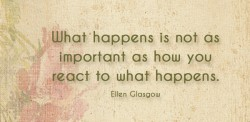 What happens is not as important as how you react to what happens