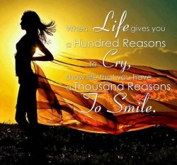 When life give you a hundred reasons to cry, show life that you have a thousand reasons to smile