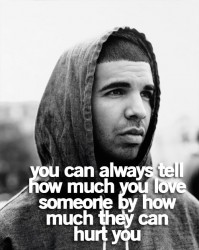 You can always tell how much you love someone by how much they can hurt you