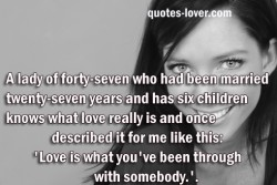 A lady of forty-seven who had been married twenty-seven years and has six children knows what love really is and once described it for me like this Love is what you've been through with somebody