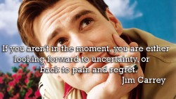 If you aren't in the moment, you are either looking forward to uncertainty, or back to pain and regret
