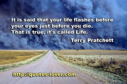 It is said that your life flashes before your eyes just before you die  That is tru  it's called Life