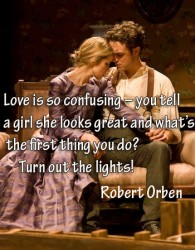 Love is so confusing  you tell a girl she looks great and what's the first thing you do Turn out the lights