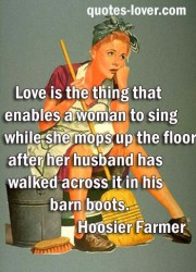 Love is the thing that enables a woman to sing while she mops up the floor after her husband has walked across it in his barn boots