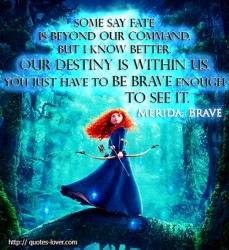 Merida, Brave quote Some say fate is beyond our command, but I know better. Our destiny is within us. You just have to be brave enough to see it