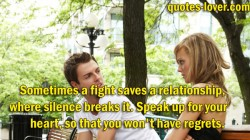 Sometimes a fight saves a relationship, where silence breaks it. Speak up for your heart, so that you won't have regrets