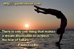 There is only one thing that makes a dream impossible  to achieve