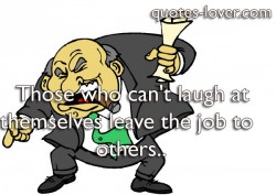 Those who can't laugh at themselves leave the job to others