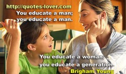 You educate a man  you educate a man  You educate a woman  you educate a generation.