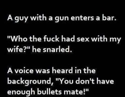 A guy with a gun enters a bar. Who the fuck had sex with my wife he snarled. A voice was heard in the background You don't have enough bullets mate