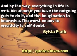And by the way, everything in life is writable about if you have the outgoing guts to do it