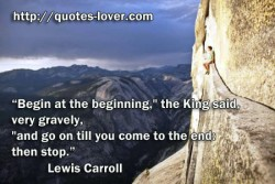 Begin at the beginning  the King said  very gravely