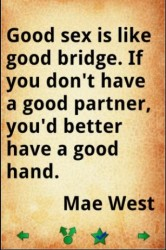 Good sex is like good bridge.If you don't have a good partner you'd better have a good hand