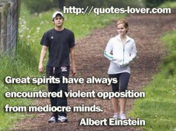 Great spirits have always encountered violent opposition from mediocre minds