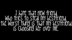 I hate that new friend, who tries to steal my bestfriend.The worst thing is that my bestfriend is choosing her over me