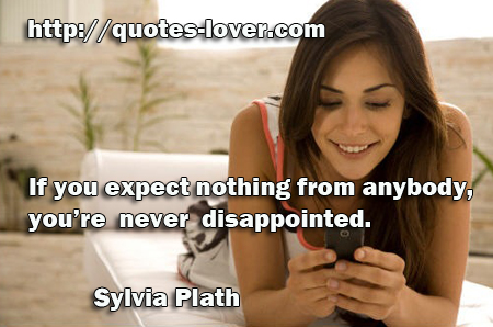 If you expect nothing  from anybody  you're never disappointed
