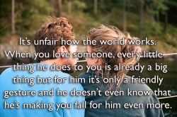 Its unfair how the world works. When you love someone, every little thing he does to you is already a big thing but for him it's only a friendly gesture and he doesn't even know that he's making you fall for him even more