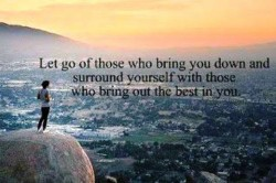 Let go of those who bring you down and surround yourself with those who bring out the best in you